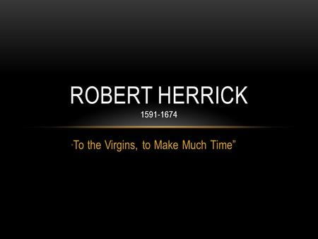 """ To the Virgins, to Make Much Time"" ROBERT HERRICK 1591-1674."
