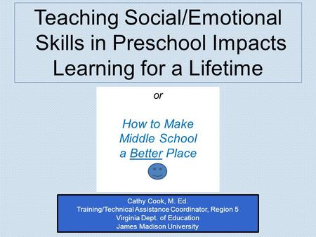 Or How to Make Middle School a Better Place Teaching Social/Emotional Skills in Preschool Impacts Learning for a Lifetime Cathy Cook, M. Ed. Training/Technical.