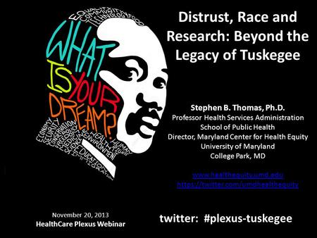 Distrust, Race and Research: Beyond the Legacy of Tuskegee Stephen B. Thomas, Ph.D. Professor Health Services Administration School of Public Health Director,