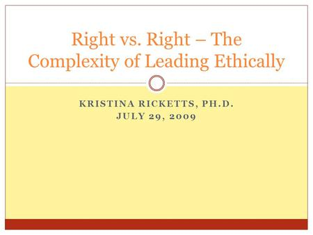 KRISTINA RICKETTS, PH.D. JULY 29, 2009 Right vs. Right – The Complexity of Leading Ethically.