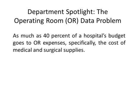 Department Spotlight: The Operating Room (OR) Data Problem As much as 40 percent of a hospital's budget goes to OR expenses, specifically, the cost of.