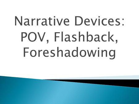 Narrative Devices: POV, Flashback, Foreshadowing.