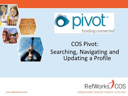 Indispensable tools for research at its best www.refworks-cos.com COS Pivot: Searching, Navigating and Updating a Profile.