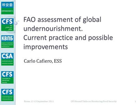 FAO assessment of global undernourishment. Current practice and possible improvements Carlo Cafiero, ESS Rome, 12-13 September 2011 1 CFS Round Table on.