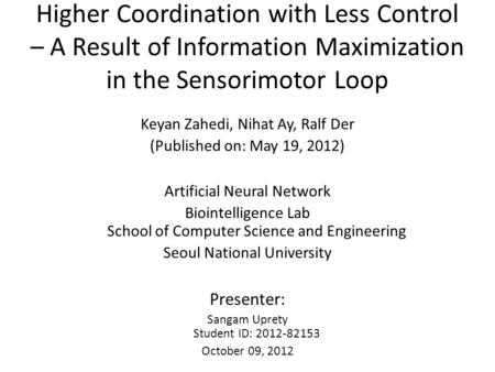 Higher Coordination with Less Control – A Result of Information Maximization in the Sensorimotor Loop Keyan Zahedi, Nihat Ay, Ralf Der (Published on: May.