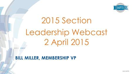 © 2013 SMPTE BILL MILLER, MEMBERSHIP VP 2015 Section Leadership Webcast 2 April 2015.