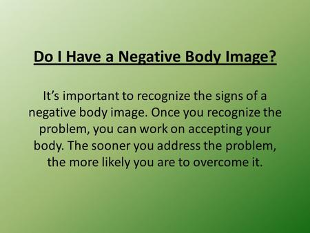 Do I Have a Negative Body Image? It's important to recognize the signs of a negative body image. Once you recognize the problem, you can work on accepting.