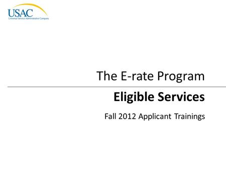Eligible Services I 2012 Schools and Libraries Fall Applicant Trainings 1 Eligible Services Fall 2012 Applicant Trainings The E-rate Program.