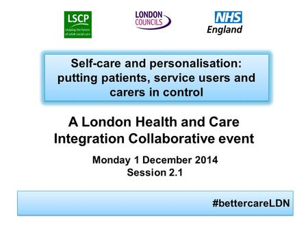 #bettercareLDN Self-care and personalisation: putting patients, service users and carers in control Self-care and personalisation: putting patients, service.