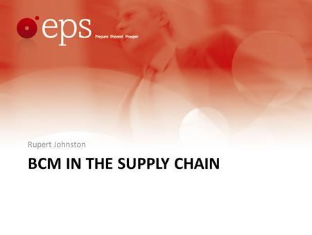 BCM IN THE SUPPLY CHAIN Rupert Johnston. Format Acknowledgements. Reasons Why. Understanding the Supply Chain; Who and What are Critical? Strategies and.