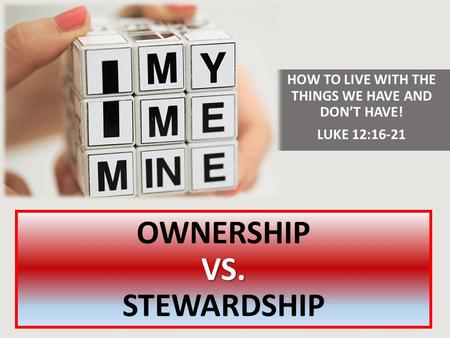VS. OWNERSHIP VS. STEWARDSHIP HOW TO LIVE WITH THE THINGS WE HAVE AND DON'T HAVE! LUKE 12:16-21.