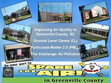 Improving Air Quality in Greenville County, SC Ground Level Ozone (O 3 ) Particulate Matter 2.5 (PM 2.5 ) The Challenge: Air Pollution.
