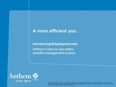 A more efficient you. Introducing EmployerAccess Anthem's easy-to-use online benefits management system Anthem Blue Cross is the trade name of Blue Cross.