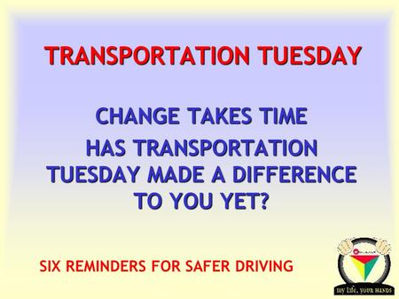 Transportation Tuesday TRANSPORTATION TUESDAY CHANGE TAKES TIME HAS TRANSPORTATION TUESDAY MADE A DIFFERENCE TO YOU YET? SIX REMINDERS FOR SAFER DRIVING.