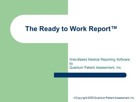 ©Copyright 2005 Quantum Patient Assessment, Inc. The Ready to Work Report™ Web-Based Medical Reporting Software by Quantum Patient Assessment, Inc.