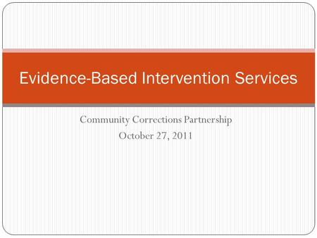 Evidence-Based Intervention Services Community Corrections Partnership October 27, 2011.