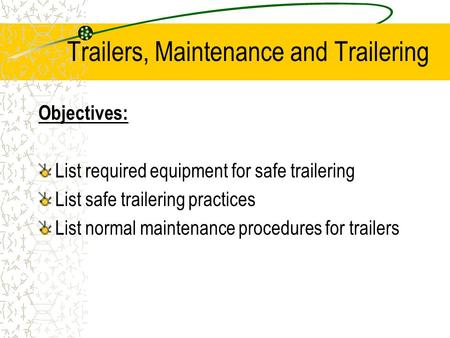 Trailers, Maintenance and Trailering Objectives: List required equipment for safe trailering List safe trailering practices List normal maintenance procedures.
