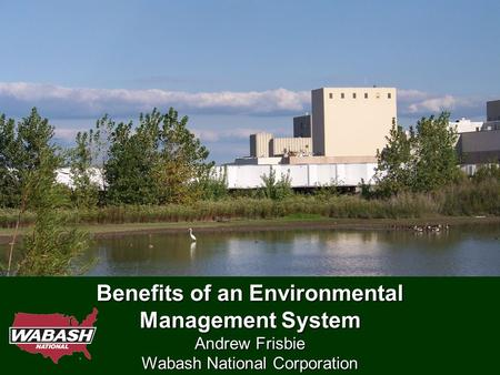 Benefits of an Environmental Management System Andrew Frisbie Wabash National Corporation.
