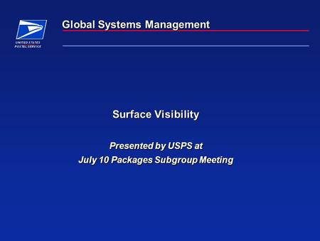 Global Systems Management Surface Visibility Presented by USPS at July 10 Packages Subgroup Meeting.