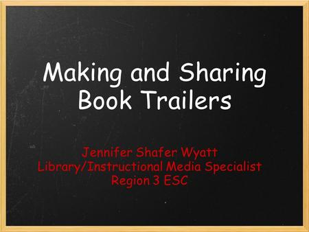 Making and Sharing Book Trailers Jennifer Shafer Wyatt Library/Instructional Media Specialist Region 3 ESC.