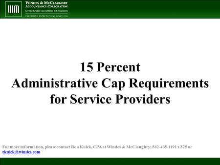 15 Percent Administrative Cap Requirements for Service Providers For more information, please contact Ron Kulek, CPA at Windes & McClaughry; 562-435-1191.