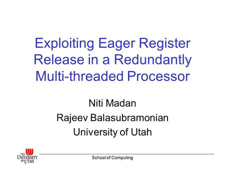 School of Computing Exploiting Eager Register Release in a Redundantly Multi-threaded Processor Niti Madan Rajeev Balasubramonian University of Utah.