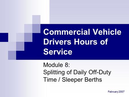 February 2007 Commercial Vehicle Drivers Hours of Service Module 8: Splitting of Daily Off-Duty Time / Sleeper Berths.