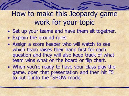 How to make this Jeopardy game work for your topic Set up your teams and have them sit together. Explain the ground rules Assign a score keeper who will.