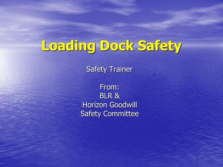 Loading Dock Safety Safety Trainer From: BLR & Horizon Goodwill Safety Committee.