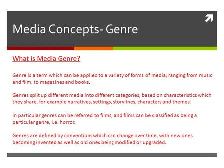  Media Concepts- Genre What is Media Genre? Genre is a term which can be applied to a variety of forms of media, ranging from music and film, to magazines.