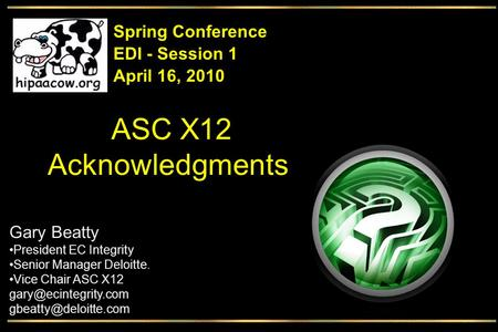 ASC X12 Acknowledgments EDI - Session 1 Spring Conference April 16, 2010 Gary Beatty President EC Integrity Senior Manager Deloitte. Vice Chair ASC X12.