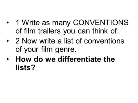 1 Write as many CONVENTIONS of film trailers you can think of. 2 Now write a list of conventions of your film genre. How do we differentiate the lists?