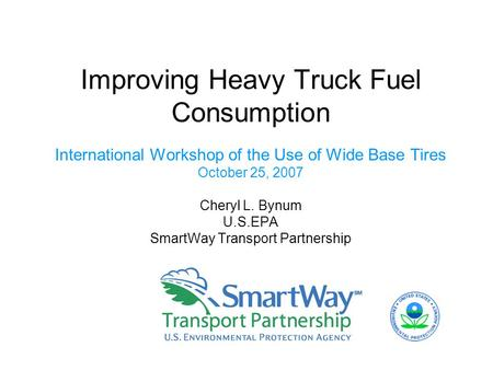 Improving Heavy Truck Fuel Consumption International Workshop of the Use of Wide Base Tires October 25, 2007 Cheryl L. Bynum U.S.EPA SmartWay Transport.
