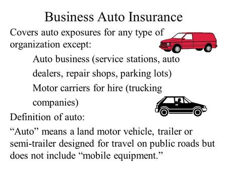 Business Auto Insurance Covers auto exposures for any type of organization except: Auto business (service stations, auto dealers, repair shops, parking.