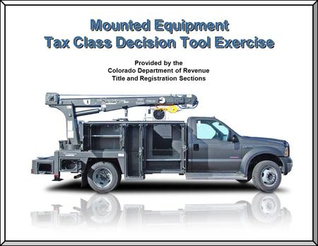 Mounted Equipment Tax Class Decision Tool Exercise Provided by the Colorado Department of Revenue Title and Registration Sections.