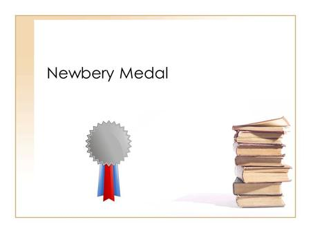 Newbery Medal. What is the Newbery Medal? Awarded to the most distinguished American children's book published the previous year Awarded every year Given.