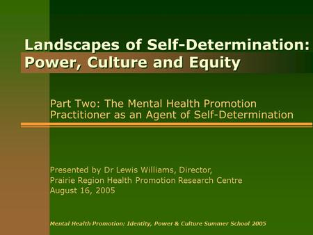 Landscapes of Self-Determination: Power, Culture and Equity Part Two: The Mental Health Promotion Practitioner as an Agent of Self-Determination Presented.