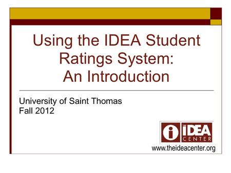 Using the IDEA Student Ratings System: An Introduction University of Saint Thomas Fall 2012 www.theideacenter.org.