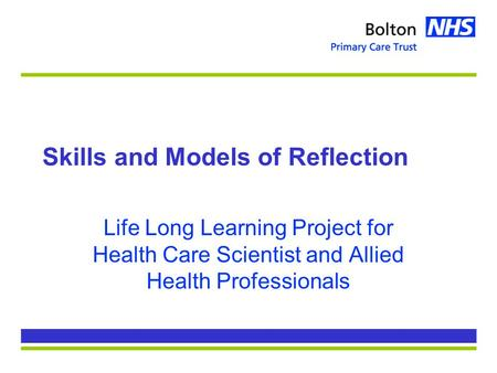 Skills and Models of Reflection Life Long Learning Project for Health Care Scientist and Allied Health Professionals.