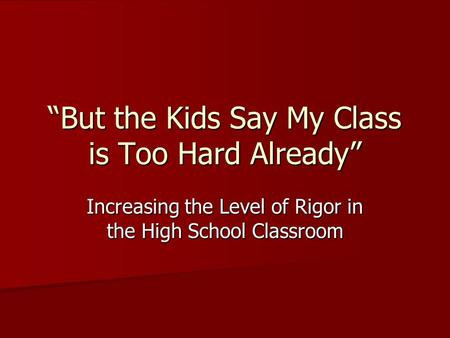"""But the Kids Say My Class is Too Hard Already"" Increasing the Level of Rigor in the High School Classroom."