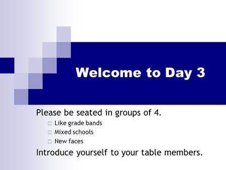 Welcome to Day 3 Please be seated in groups of 4.  Like grade bands  Mixed schools  New faces Introduce yourself to your table members.