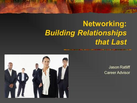 Networking: Building Relationships that Last Jason Ratliff Career Advisor.