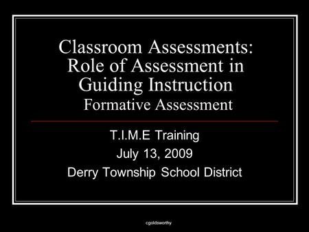 Cgoldsworthy Classroom Assessments: Role of Assessment in Guiding Instruction Formative Assessment T.I.M.E Training July 13, 2009 Derry Township School.