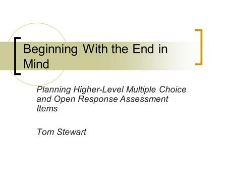Beginning With the End in Mind Planning Higher-Level Multiple Choice and Open Response Assessment Items Tom Stewart.