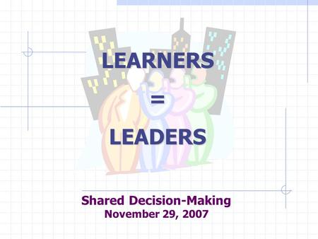 Shared Decision-Making November 29, 2007 LEARNERS=LEADERS.