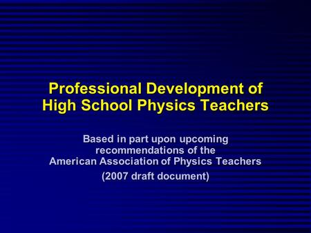 Professional Development of High School Physics Teachers Based in part upon upcoming recommendations of the American Association of Physics Teachers (2007.