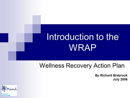 Introduction to the WRAP Wellness Recovery Action Plan By Richard Brabrook July 2006.