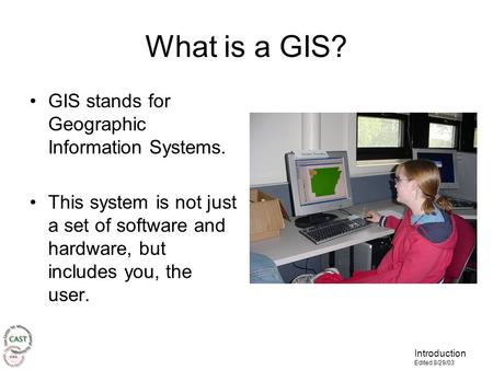 Introduction Edited 8/29/03 What is a GIS? GIS stands for Geographic Information Systems. This system is not just a set of software and hardware, but includes.