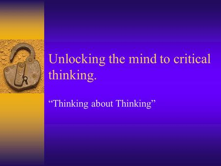 "Unlocking the mind to critical thinking. ""Thinking about Thinking"""