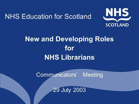 NHS Education for Scotland New and Developing Roles for NHS Librarians Communicators' Meeting 29 July 2003.